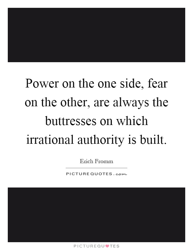 Power on the one side, fear on the other, are always the buttresses on which irrational authority is built Picture Quote #1