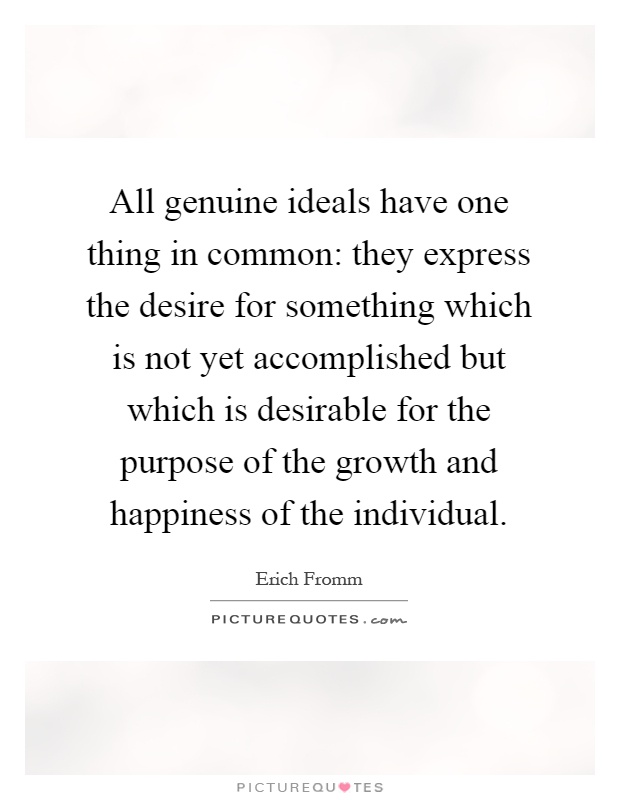 All genuine ideals have one thing in common: they express the desire for something which is not yet accomplished but which is desirable for the purpose of the growth and happiness of the individual Picture Quote #1