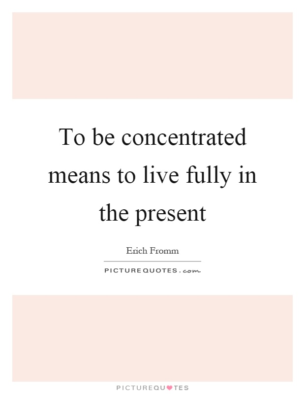 To be concentrated means to live fully in the present Picture Quote #1