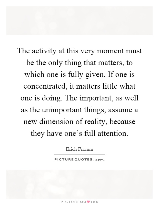 The activity at this very moment must be the only thing that matters, to which one is fully given. If one is concentrated, it matters little what one is doing. The important, as well as the unimportant things, assume a new dimension of reality, because they have one's full attention Picture Quote #1