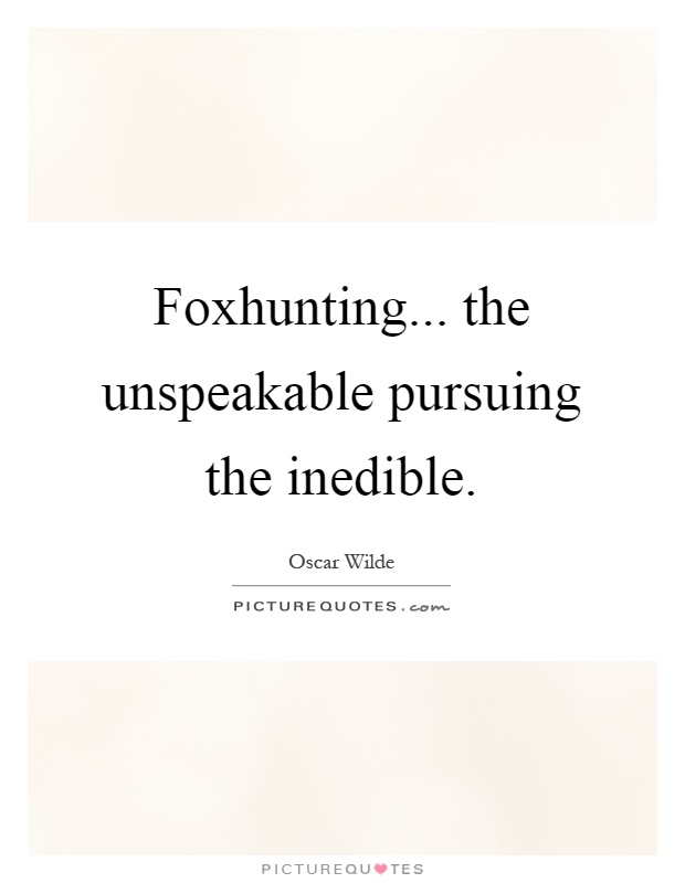Foxhunting... the unspeakable pursuing the inedible Picture Quote #1