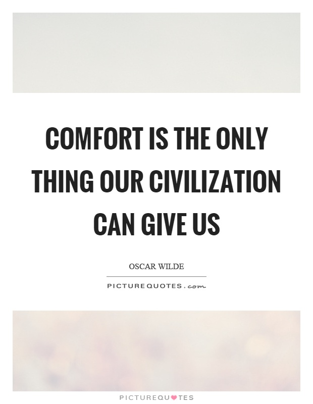 Comfort is the only thing our civilization can give us Picture Quote #1