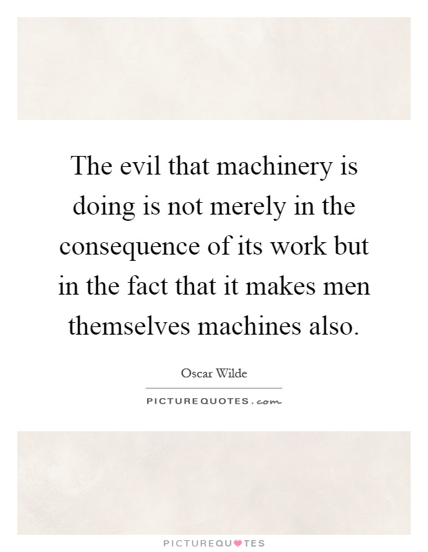 The evil that machinery is doing is not merely in the consequence of its work but in the fact that it makes men themselves machines also Picture Quote #1