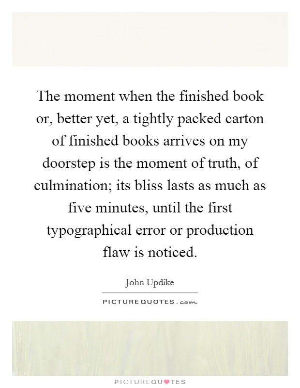 The moment when the finished book or, better yet, a tightly packed carton of finished books arrives on my doorstep is the moment of truth, of culmination; its bliss lasts as much as five minutes, until the first typographical error or production flaw is noticed Picture Quote #1