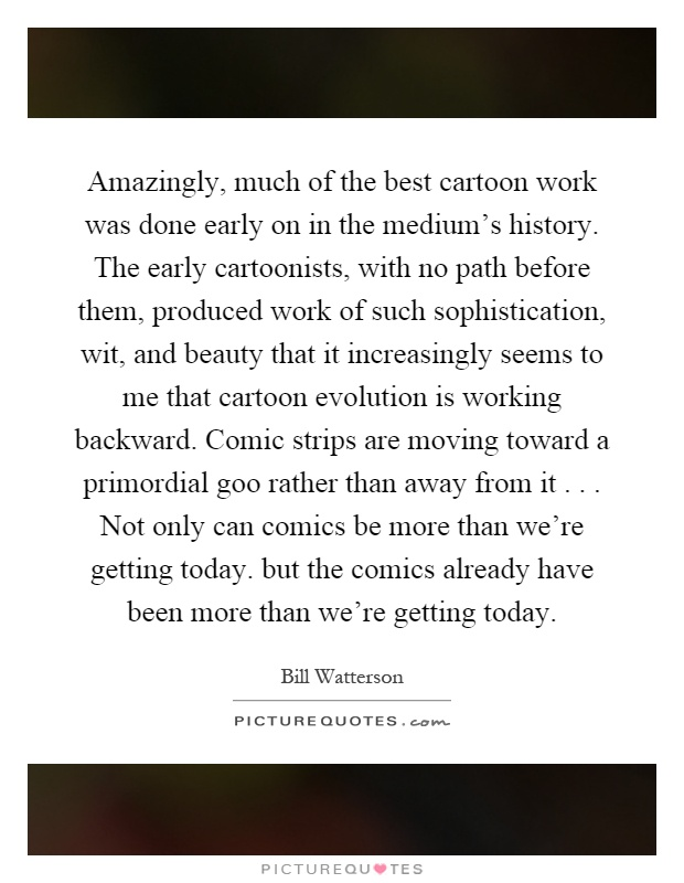 Amazingly, much of the best cartoon work was done early on in the medium's history. The early cartoonists, with no path before them, produced work of such sophistication, wit, and beauty that it increasingly seems to me that cartoon evolution is working backward. Comic strips are moving toward a primordial goo rather than away from it... Not only can comics be more than we're getting today. but the comics already have been more than we're getting today Picture Quote #1