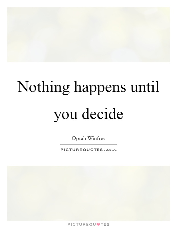 Nothing happens until you decide Picture Quote #1