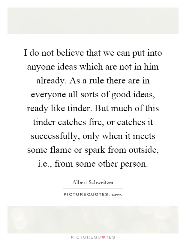 I do not believe that we can put into anyone ideas which are not in him already. As a rule there are in everyone all sorts of good ideas, ready like tinder. But much of this tinder catches fire, or catches it successfully, only when it meets some flame or spark from outside, i.e., from some other person Picture Quote #1