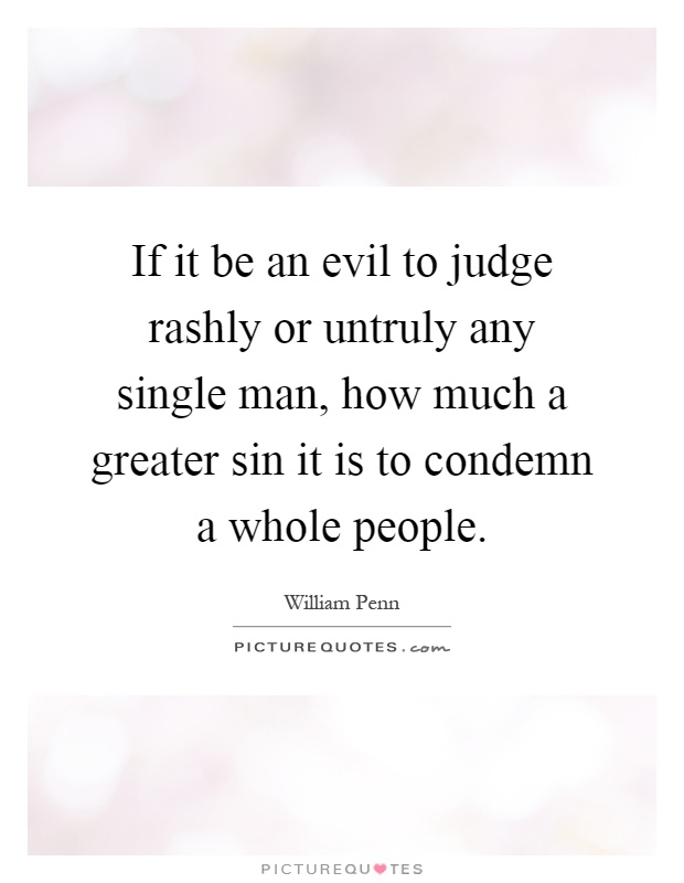 If it be an evil to judge rashly or untruly any single man, how much a greater sin it is to condemn a whole people Picture Quote #1
