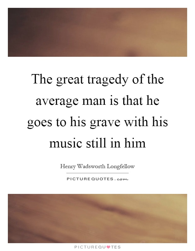 The great tragedy of the average man is that he goes to his grave with his music still in him Picture Quote #1
