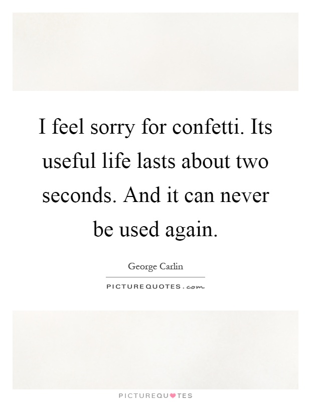 I feel sorry for confetti. Its useful life lasts about two seconds. And it can never be used again Picture Quote #1