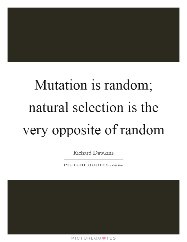 Mutation is random; natural selection is the very opposite of random Picture Quote #1