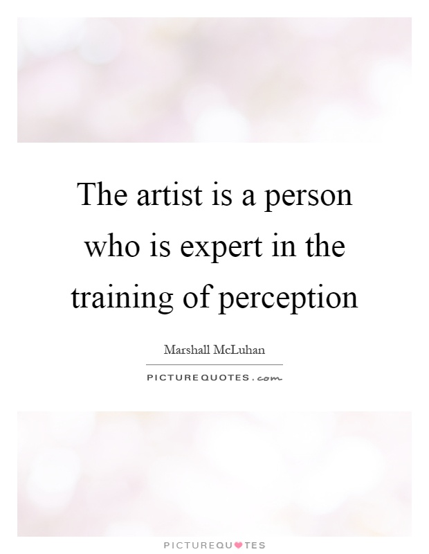 The artist is a person who is expert in the training of perception Picture Quote #1