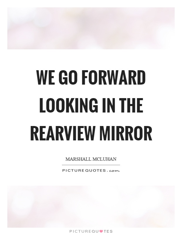 We go forward looking in the rearview mirror | Picture Quotes