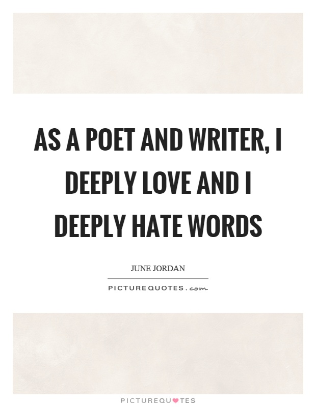 As a poet and writer, I deeply love and I deeply hate words Picture Quote #1