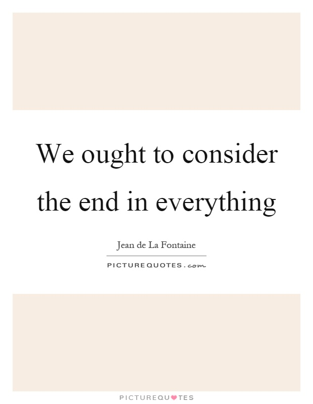 We ought to consider the end in everything Picture Quote #1