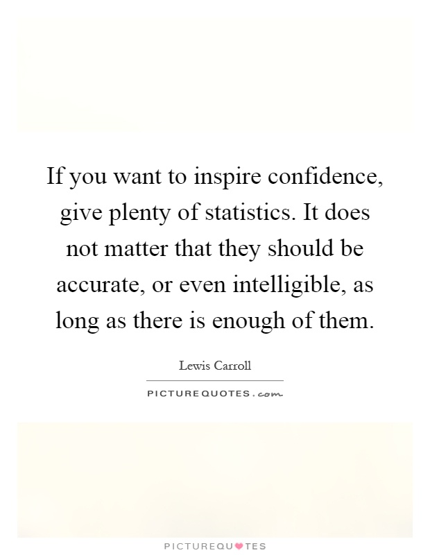 If you want to inspire confidence, give plenty of statistics. It does not matter that they should be accurate, or even intelligible, as long as there is enough of them Picture Quote #1