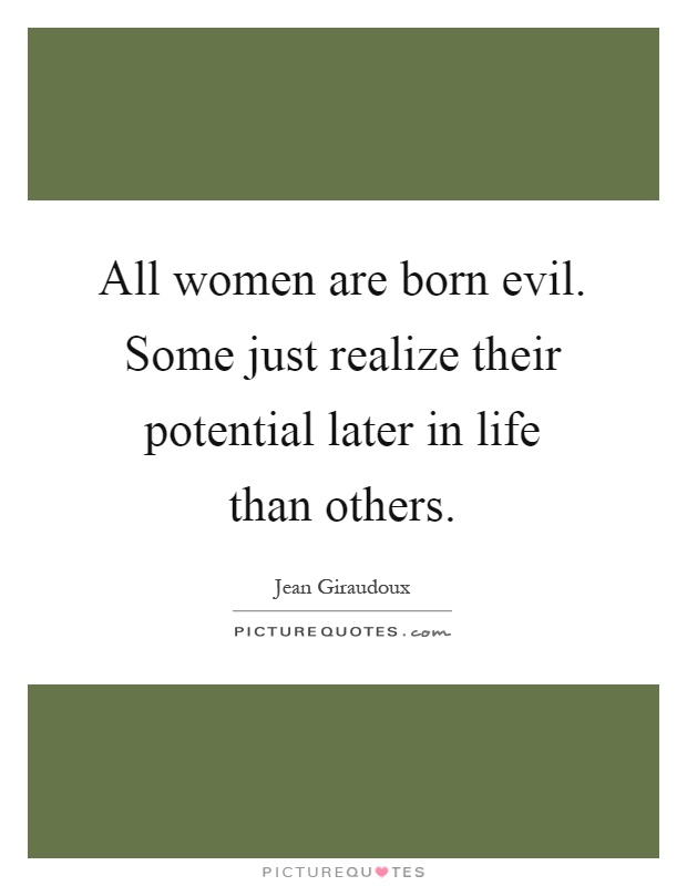 All women are born evil. Some just realize their potential later in life than others Picture Quote #1