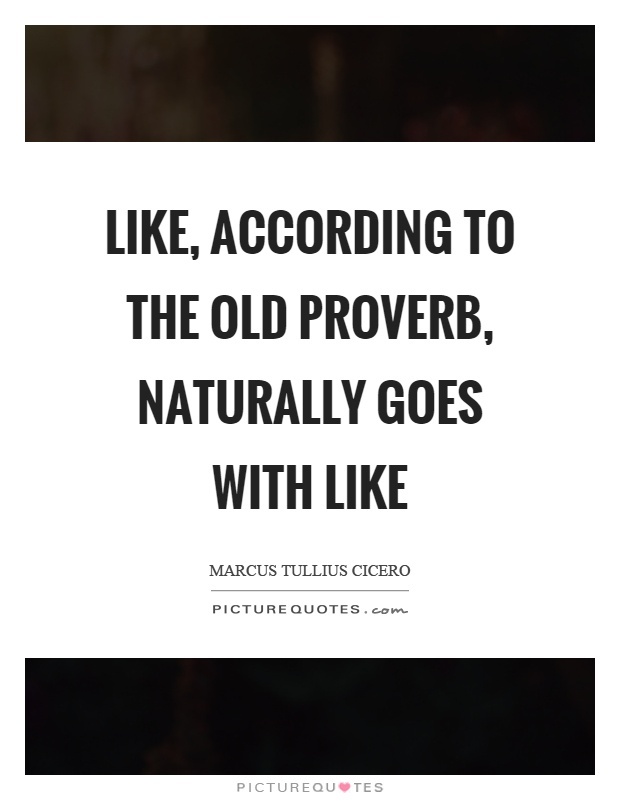 Like, according to the old proverb, naturally goes with like Picture Quote #1
