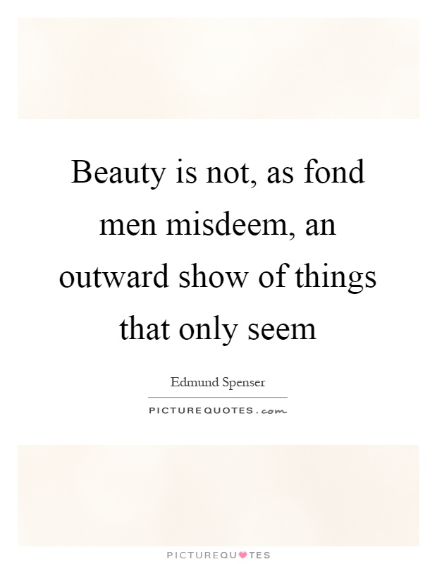 Beauty is not, as fond men misdeem, an outward show of things that only seem Picture Quote #1