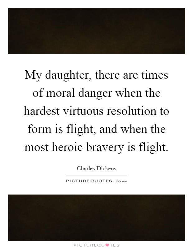 My daughter, there are times of moral danger when the hardest virtuous resolution to form is flight, and when the most heroic bravery is flight Picture Quote #1