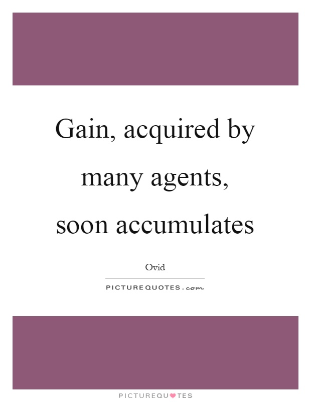 Gain, acquired by many agents, soon accumulates Picture Quote #1