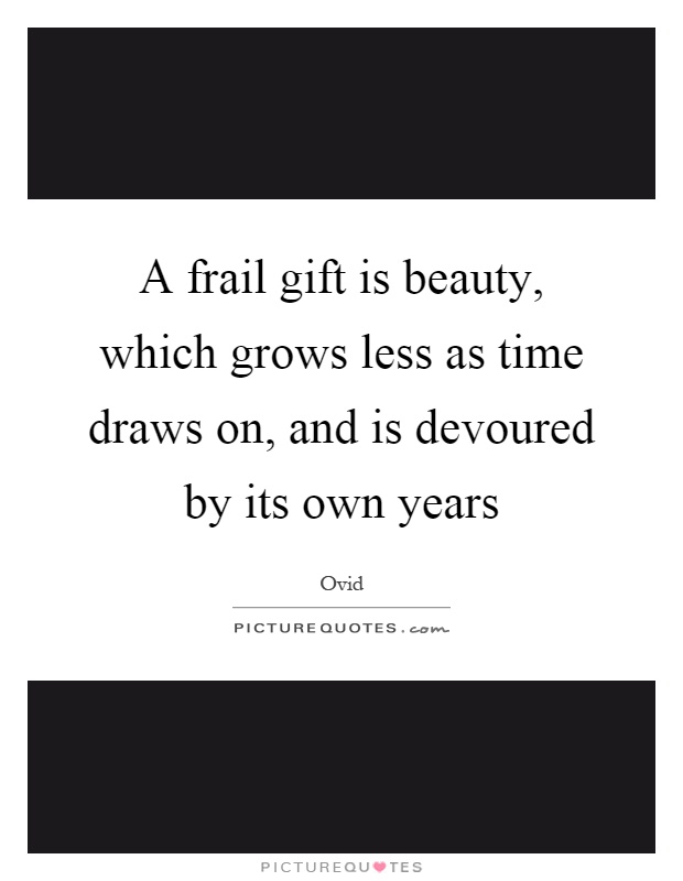 A frail gift is beauty, which grows less as time draws on, and is devoured by its own years Picture Quote #1