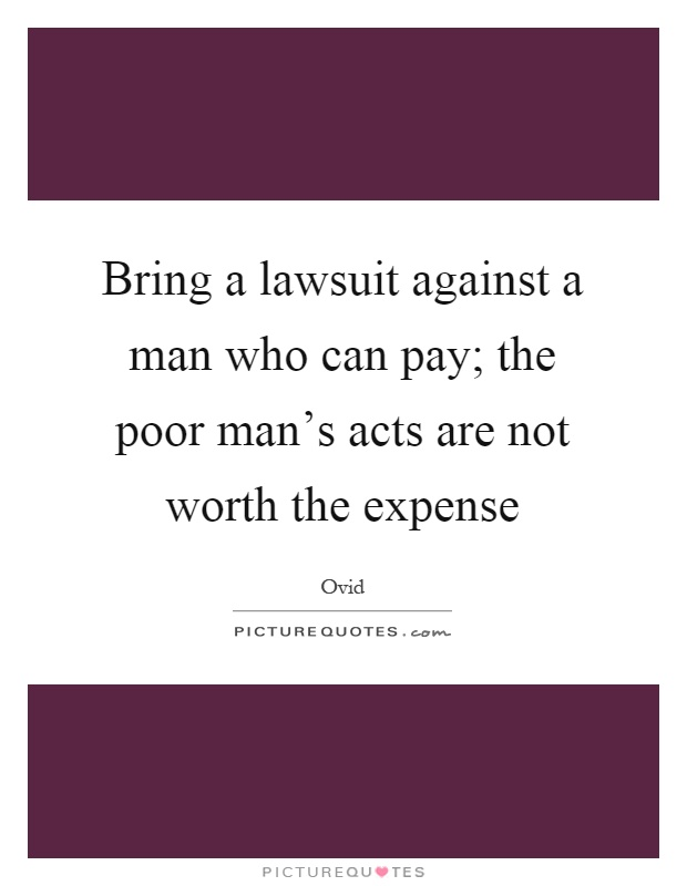 Bring a lawsuit against a man who can pay; the poor man's acts are not worth the expense Picture Quote #1