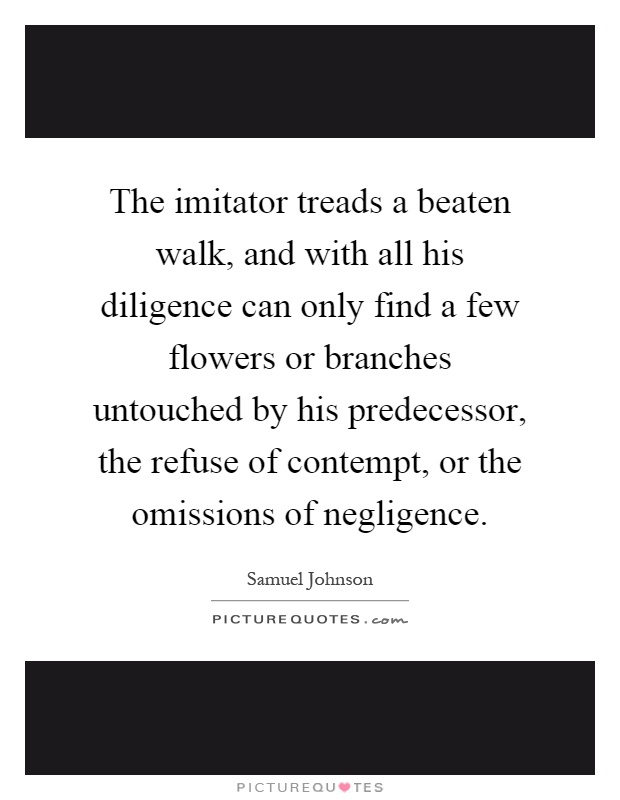 The imitator treads a beaten walk, and with all his diligence can only find a few flowers or branches untouched by his predecessor, the refuse of contempt, or the omissions of negligence Picture Quote #1