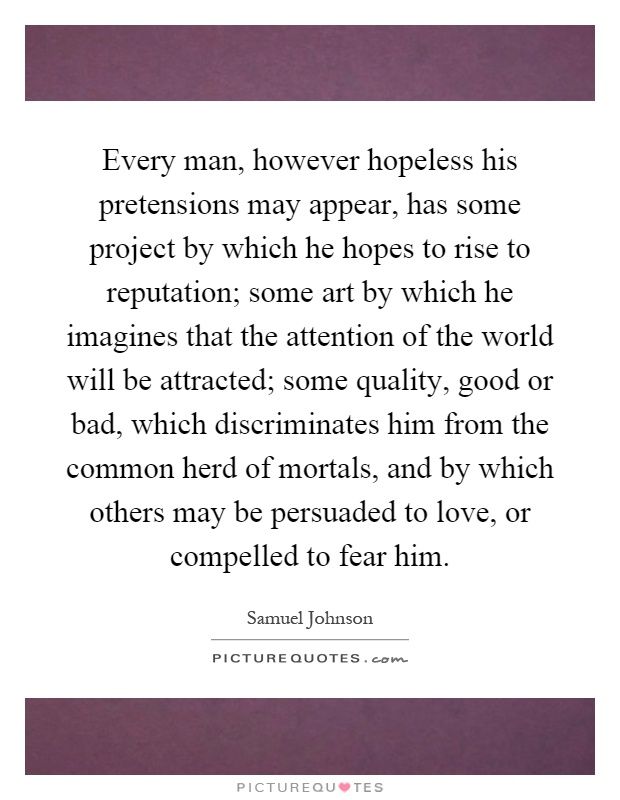 Every man, however hopeless his pretensions may appear, has some project by which he hopes to rise to reputation; some art by which he imagines that the attention of the world will be attracted; some quality, good or bad, which discriminates him from the common herd of mortals, and by which others may be persuaded to love, or compelled to fear him Picture Quote #1