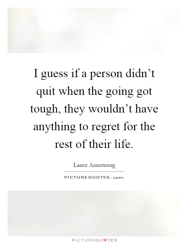 I guess if a person didn't quit when the going got tough, they wouldn't have anything to regret for the rest of their life Picture Quote #1