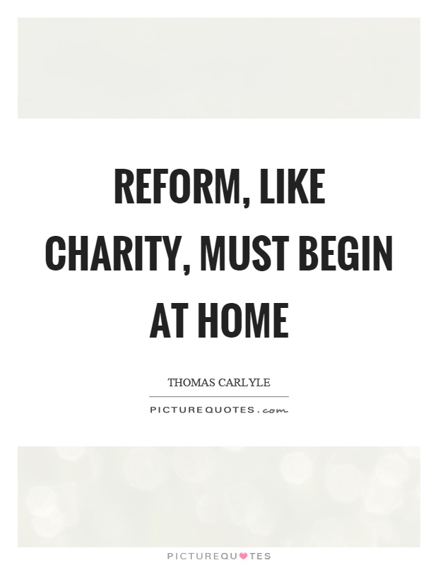 Reform, like charity, must begin at home Picture Quote #1