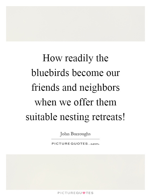 How readily the bluebirds become our friends and neighbors when we offer them suitable nesting retreats! Picture Quote #1