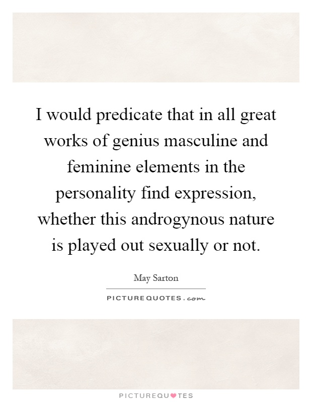 I would predicate that in all great works of genius masculine and feminine elements in the personality find expression, whether this androgynous nature is played out sexually or not Picture Quote #1