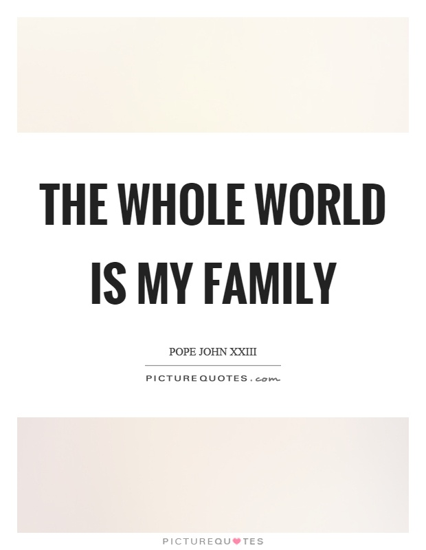The whole world is my family Picture Quote #1