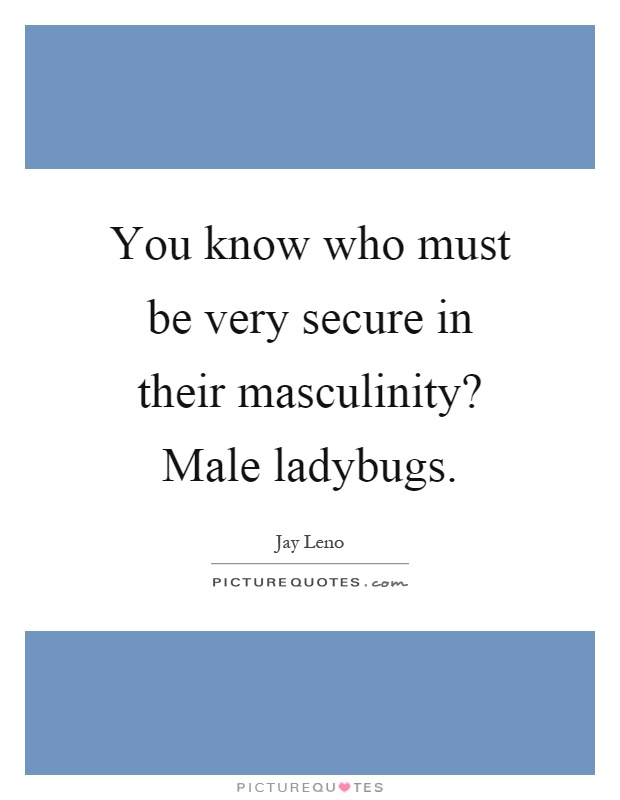 You know who must be very secure in their masculinity? Male ladybugs Picture Quote #1