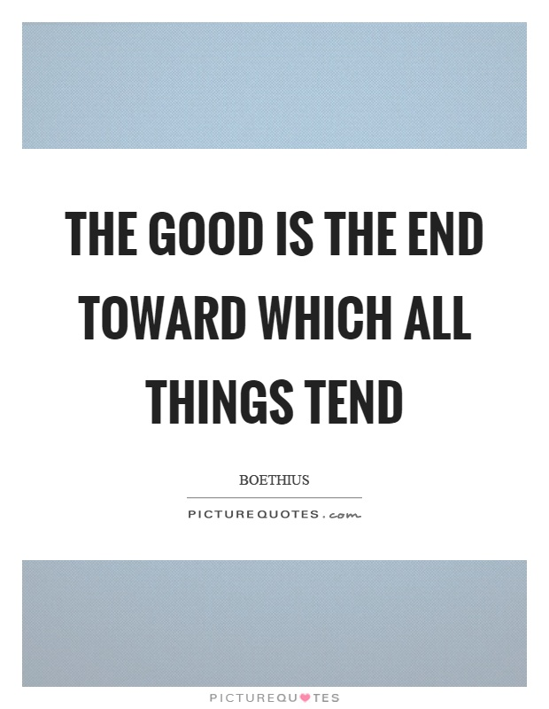The good is the end toward which all things tend Picture Quote #1