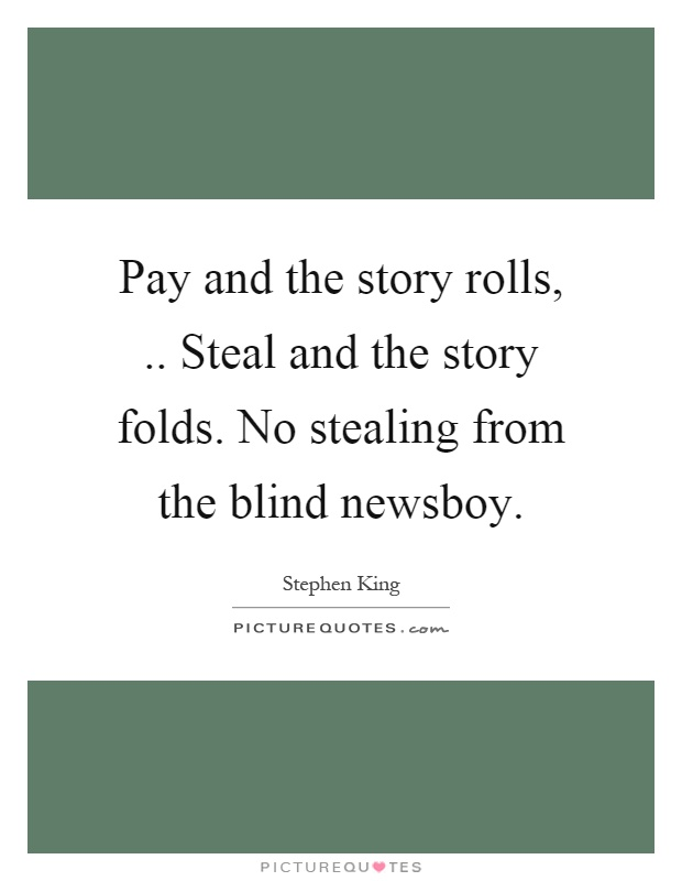 Pay and the story rolls,.. Steal and the story folds. No stealing from the blind newsboy Picture Quote #1