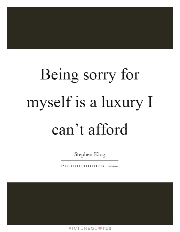 Being sorry for myself is a luxury I can't afford Picture Quote #1
