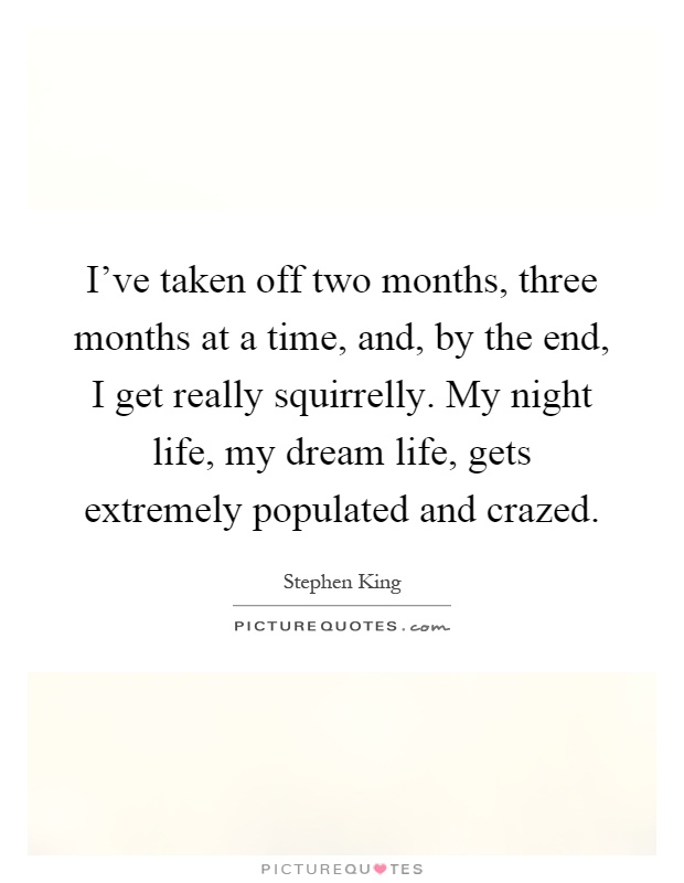 I've taken off two months, three months at a time, and, by the end, I get really squirrelly. My night life, my dream life, gets extremely populated and crazed Picture Quote #1
