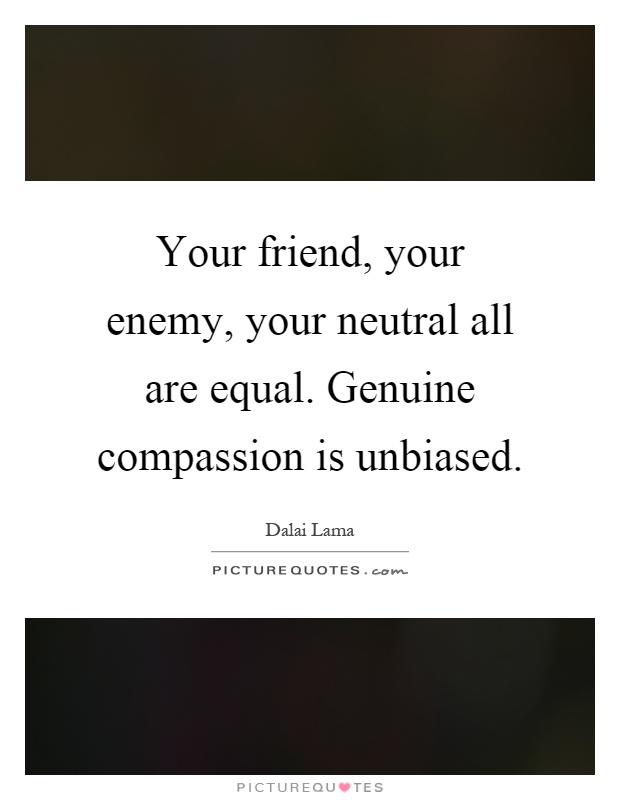 Your friend, your enemy, your neutral all are equal. Genuine compassion is unbiased Picture Quote #1