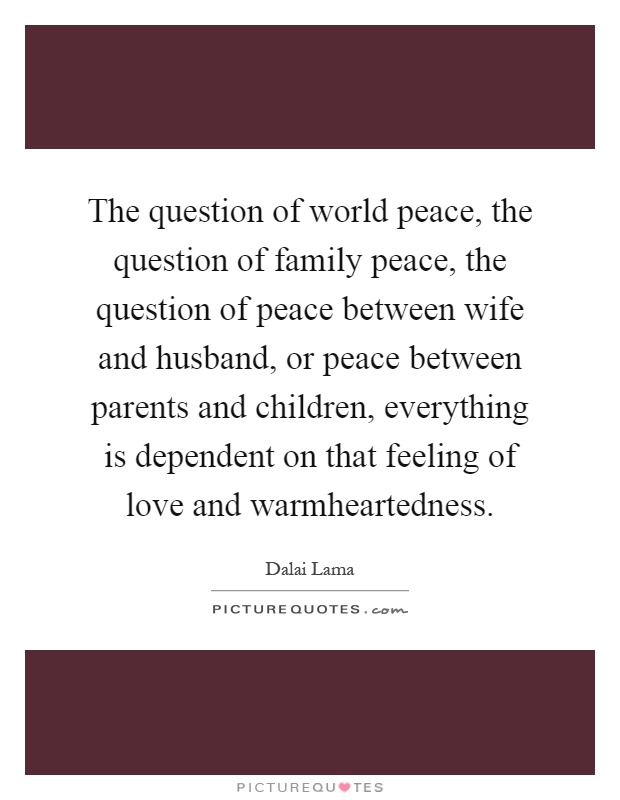 The question of world peace, the question of family peace, the question of peace between wife and husband, or peace between parents and children, everything is dependent on that feeling of love and warmheartedness Picture Quote #1