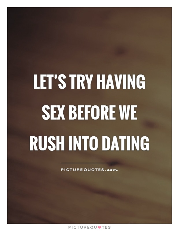 Dating Quotes Fascinating Let's Try Having Before We Rush Into Dating  Picture Quotes