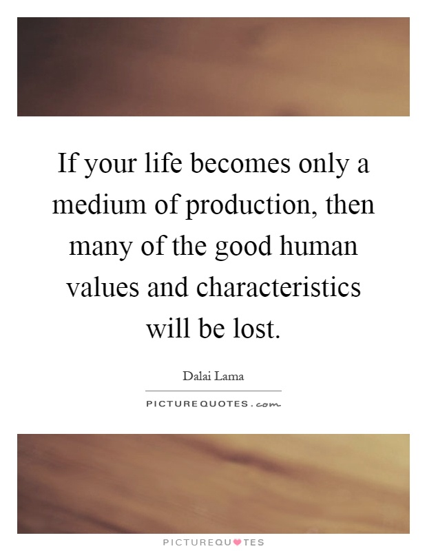 If your life becomes only a medium of production, then many of the good human values and characteristics will be lost Picture Quote #1