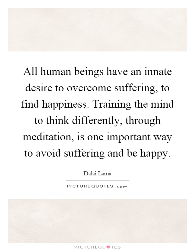 All human beings have an innate desire to overcome suffering, to find happiness. Training the mind to think differently, through meditation, is one important way to avoid suffering and be happy Picture Quote #1