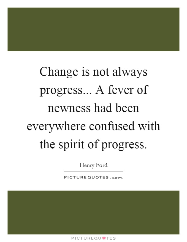 Change is not always progress... A fever of newness had been everywhere confused with the spirit of progress Picture Quote #1