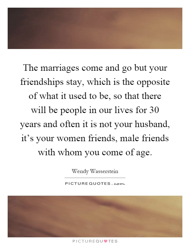 The marriages come and go but your friendships stay, which is the opposite of what it used to be, so that there will be people in our lives for 30 years and often it is not your husband, it's your women friends, male friends with whom you come of age Picture Quote #1