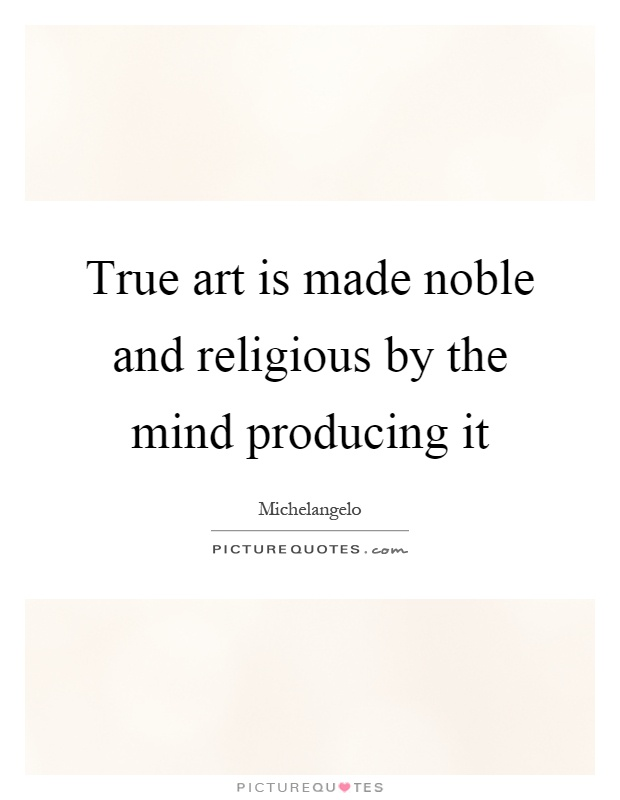 True art is made noble and religious by the mind producing it Picture Quote #1