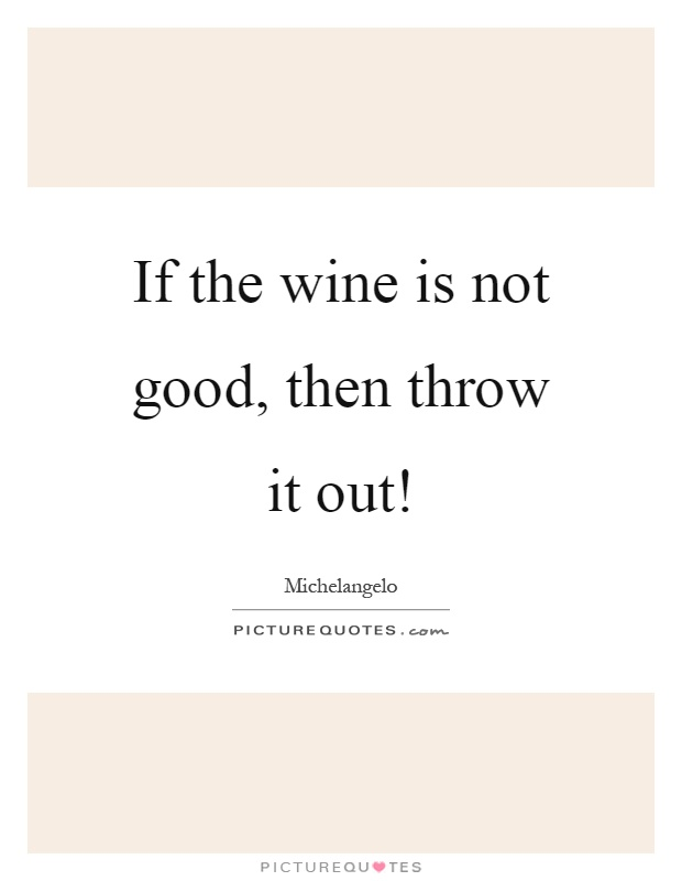 If the wine is not good, then throw it out! Picture Quote #1