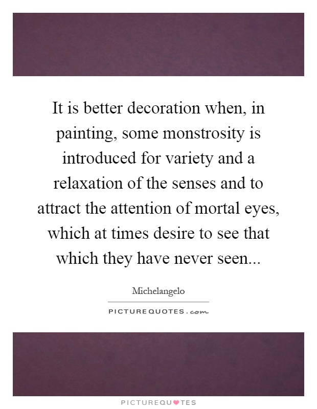 It is better decoration when, in painting, some monstrosity is introduced for variety and a relaxation of the senses and to attract the attention of mortal eyes, which at times desire to see that which they have never seen Picture Quote #1