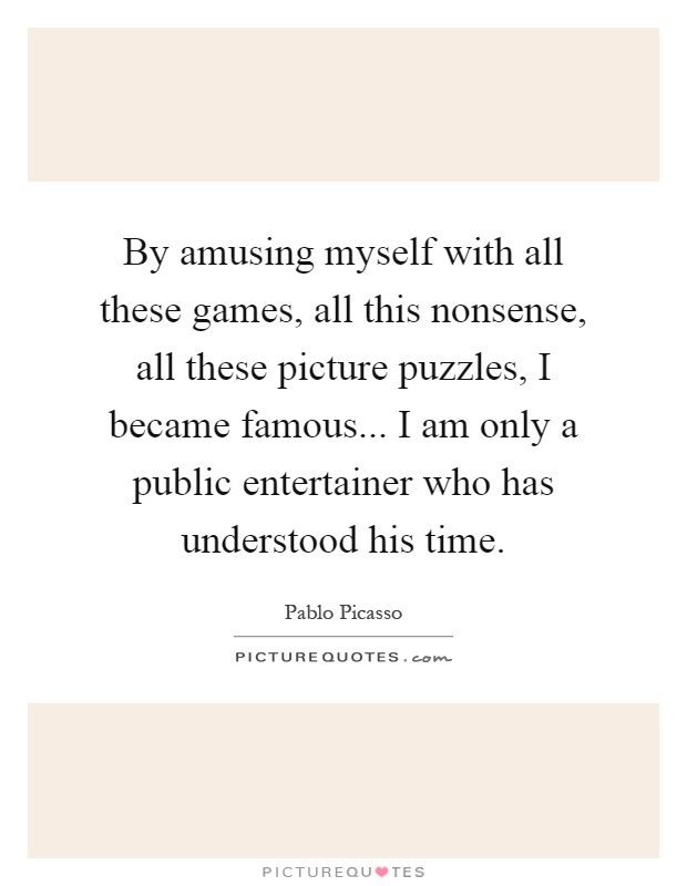 By amusing myself with all these games, all this nonsense, all these picture puzzles, I became famous... I am only a public entertainer who has understood his time Picture Quote #1